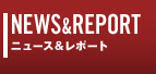 NEWS&REPORT ニュース&レポート